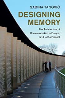 Designing Memory: The Architecture of Commemoration in Europe, 1914 to the Present