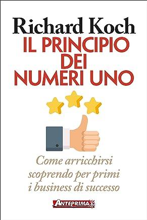 Il principio dei Numeri Uno: Come arricchirsi scoprendo per primi i business di successo