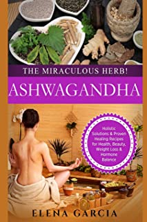 Ashwagandha: The Miraculous Herb!: Holistic Solutions & Proven Healing Recipes for Health, Beauty, Weight Loss & Hormone Balance: Volume 1 (Natural Remedies, Holistic Health)
