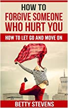 How To Forgive Someone Who Hurt You: How To Let Go And Move On