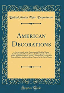 American Decorations: A List of Awards of the Congressional Medal of Honor, the Distinguished-Service Cross, the Distinguished-Service Medal, the ... Authority of the Congress of the United Stat