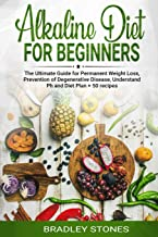 Alkaline Diet for Beginners: : The Ultimate Guide for Permanent Weight Loss, Prevention of Degenerative Disease, Understan...
