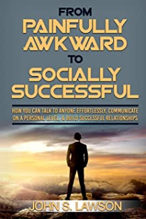 Social Anxiety: From Painfully Awkward To Socially Successful - How You Can Talk To Anyone Effortlessly, Communicate On A ...