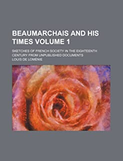 Beaumarchais and His Times Volume 1; Sketches of French Society in the Eighteenth Century from Unpublished Documents