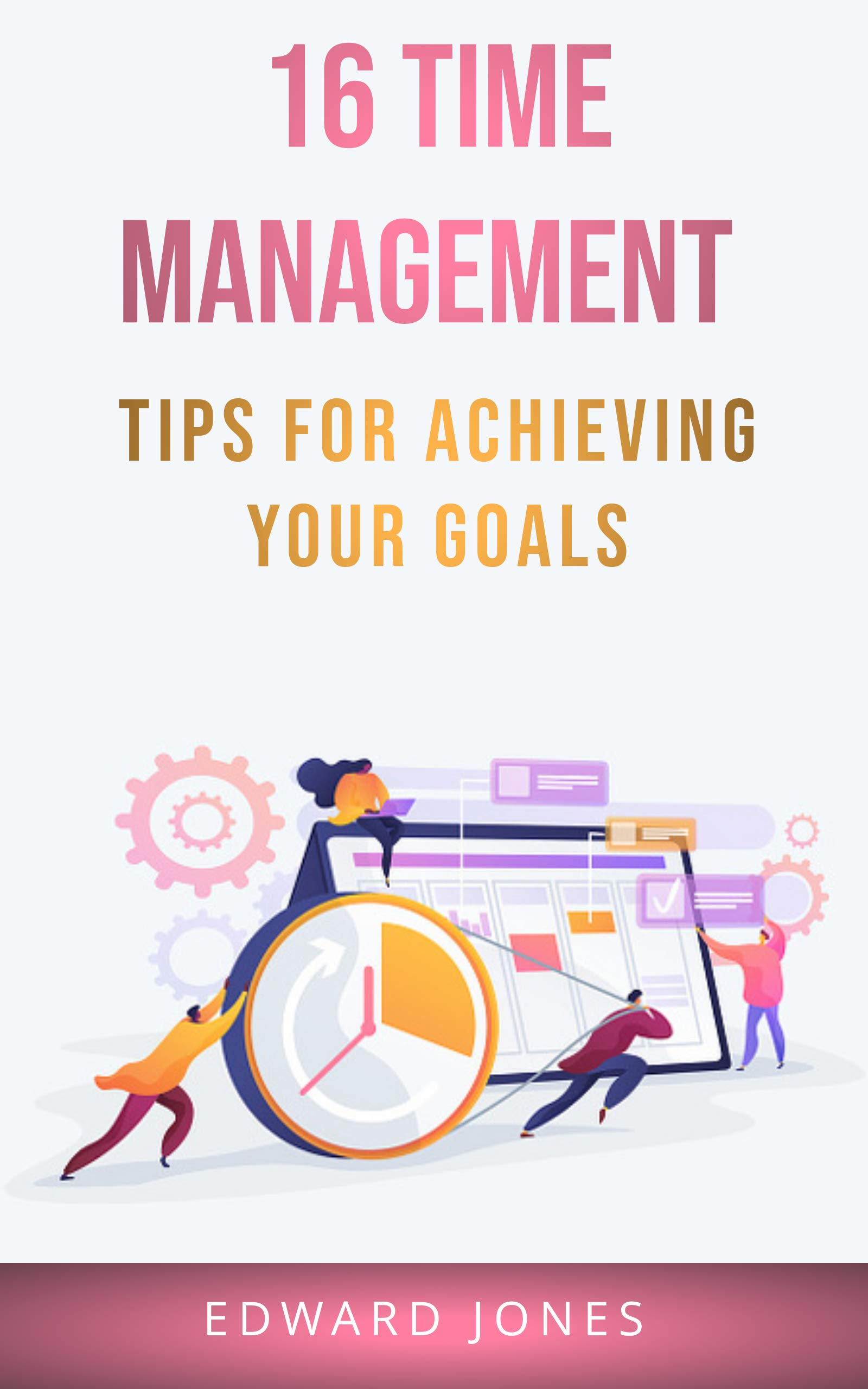 16 Time Management Tips for Achieving Your Goals: Set your best goals and create a clear step-by-step action plan to achieve them