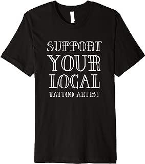 SUPPORT YOUR LOCAL TATTOO ARTIST BIKER TATTOOIST GIFT SHIRT