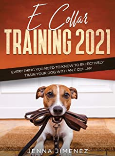 E Collar Training 2021: Everything You Need to Know to Effectively Train Your Dog with an E Collar: Everything You Need to...