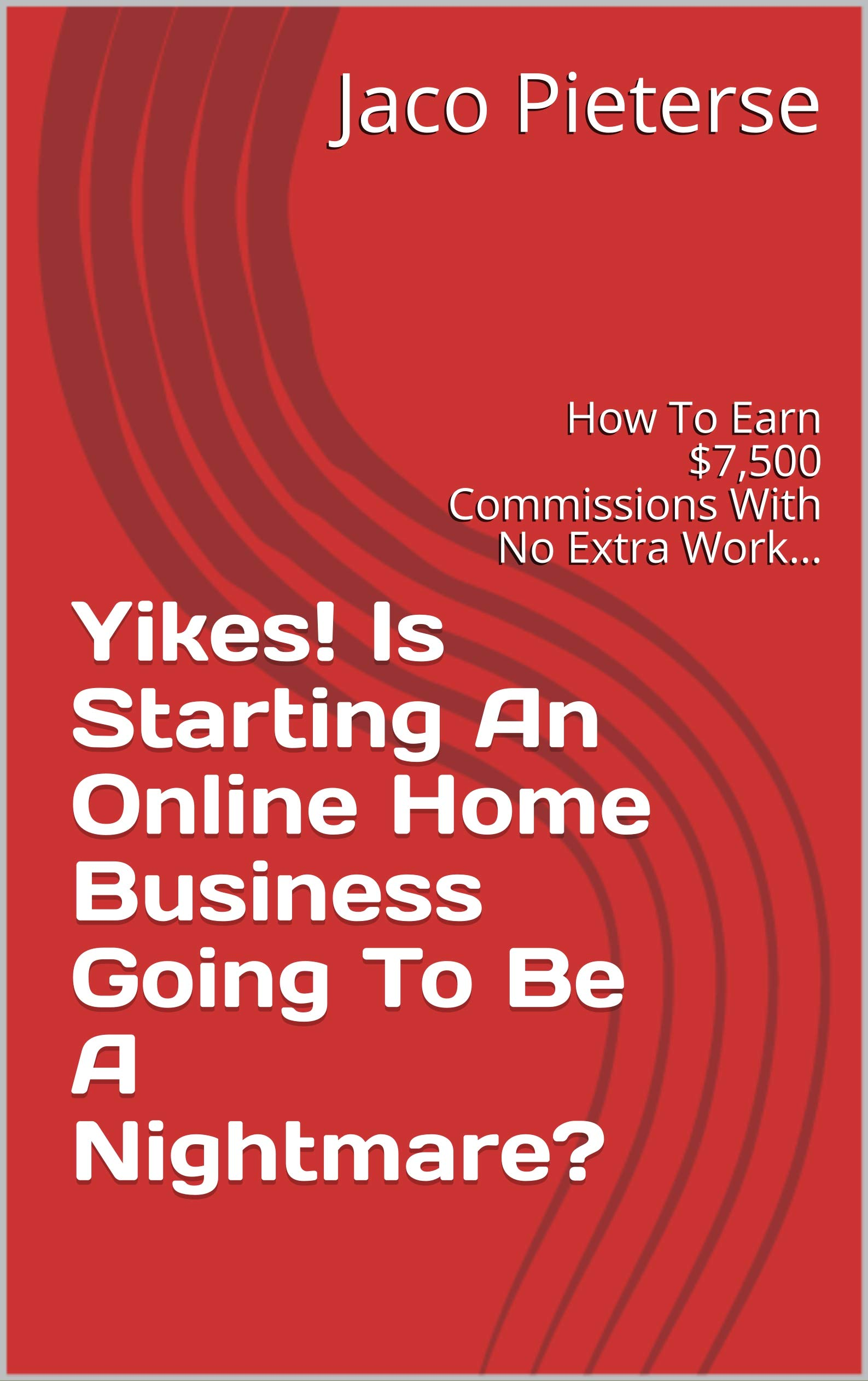 Yikes! Is Starting An Online Home Business Going To Be A Nightmare?: How To Earn $7,500 Commissions With No Extra Work…
