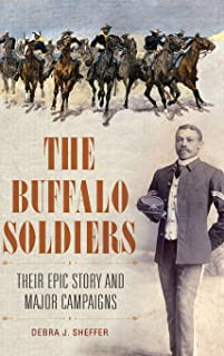 The Buffalo Soldiers: Their Epic Story and Major Campaigns