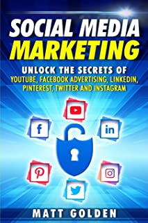 Social Media Marketing: Unlock the Secrets of YouTube, Facebook Advertising, LinkedIn, Pinterest, Twitter and Instagram
