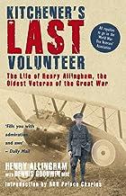 Kitchener's Last Volunteer: The Life of Henry Allingham, the Oldest Surviving Veteran of the Great War