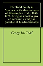 The Todd family in America or the descendants of Christopher Todd, 1637-1919 : being an effort to give an account, as fully as possible of his descendants