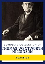 Complete Collection of Thomas Wentworth Higginson (Annotated): Works Include Women and the Alphabet, Malbone An Oldport Ro...