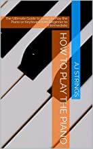 HOW TO PLAY THE PIANO: The Ultimate Guide to Learn to Play the Piano or Keyboard from Beginner to Intermediate (English Edition)