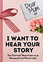 Dear Mum. I Want To Hear Your Story: A Guided Memory Journal to Share The Stories, Memories and Moments That Have Shaped M...