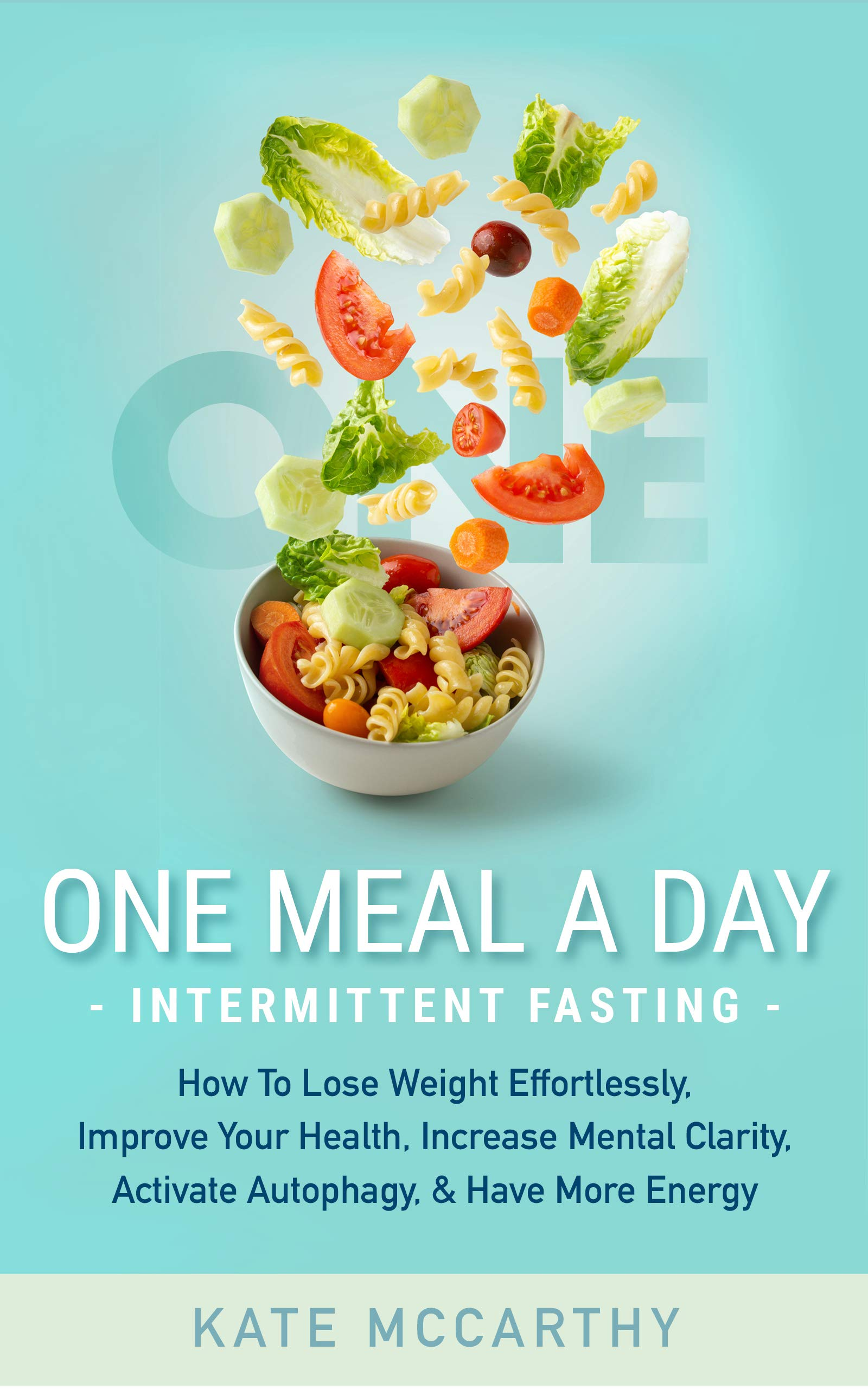 One Meal A Day Intermittent Fasting: How To Lose Weight Effortlessly, Improve Your Health, Increase Mental Clarity, Activa...