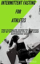 INTERMITTENT FASTING FOR ATHLETES: The Ultimate Guide To Burning Fat By Switching To A Low Carb Ketogenic Diet