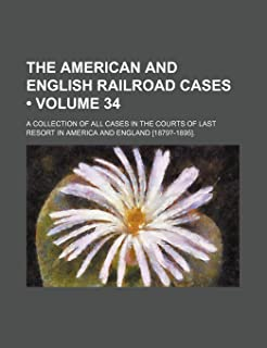The American and English Railroad Cases (Volume 34); A Collection of All Cases in the Courts of Last Resort in America and...