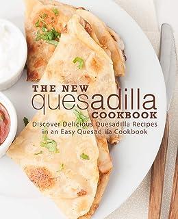 The New Quesadilla Cookbook: Discover Delicious Quesadilla Recipes in an Easy Quesadilla Cookbook