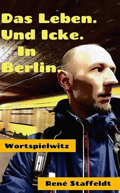 合理化論理以上Das Leben. Und Icke. In Berlin.: Wortspielwitzige und wenig ernst gemeinte Kurz- und Kleingeschichten von, über und aus der Hauptstadt (German Edition)