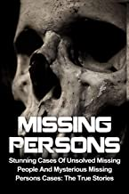 Missing Persons: Stunning Cases Of Unsolved Missing People And Mysterious Missing Persons Cases: The True Stories (Missing Persons, Missing People, ... Disappearances, Unexplained Mysteries)