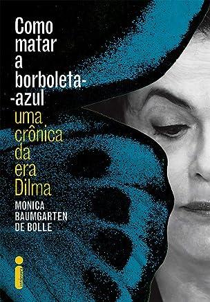 Como Matar a Borboleta Azul: Uma crônica da era Dilma