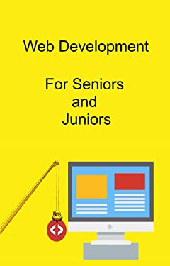 Web Development for Seniors and Juniors: And Anyone Getting Started in Web Development