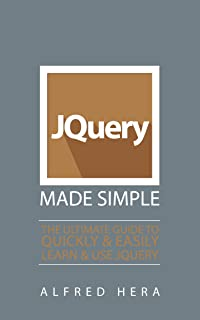 JQuery Made Simple: The Ultimate Guide to Quickly and Easily Learn and Use JQuery (HTML, CSS, Java, Python, Programming, Software, HTML5, PERL)