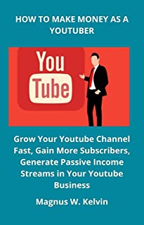 HOW TO MAKE MONEY AS A YOUTUBER: Grow Your Youtube Channel Fast, Gain More Subscribers, Generate Passive Income Streams in...