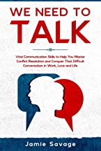 We Need to Talk: Vital Communication Skills to Help You Master Conflict Resolution and Conquer That Difficult Conversation...
