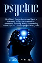 Psychic: The Ultimate Psychic Development Guide to Developing Abilities Such as Intuition, Clairvoyance, Telepathy, Healing, Aura Reading, Mediumship, ... to Your Spirit Guides (English Edition)