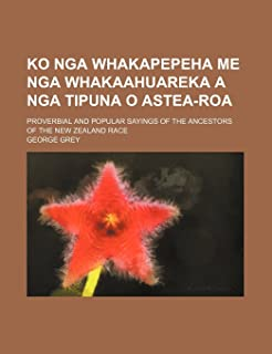 Ko Nga Whakapepeha Me Nga Whakaahuareka a Nga Tipuna O Astea-Roa; Proverbial and Popular Sayings of the Ancestors of the N...