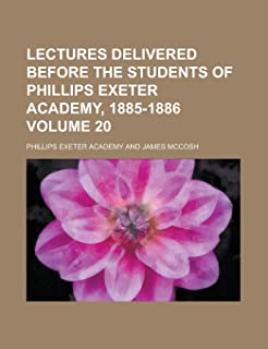 Lectures Delivered Before the Students of Phillips Exeter Academy, 1885-1886 Volume 20
