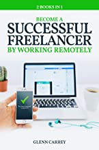Become a Successful Freelancer By Working Remotely: Complete Guide To Become A Freelancer and How to Work Remotely