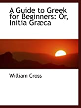 A Guide to Greek for Beginners: Or, Initia Græca
