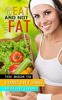 How to eat and not get fat: The book to long life and healthy living