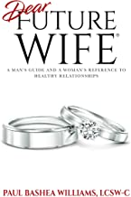 Dear Future Wife®: A Man's Guide and a Woman's Reference to Healthy Relationships