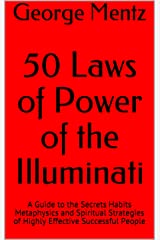50 Laws of Power of the Illuminati: A Guide to the Secrets Habits Metaphysics and Spiritual Strategies of Highly Effective Successful People (Illuminati Millionaire Mind Power) Kindle Edition