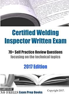Certified Welding Inspector Written Exam 70+ Self Practice Review Questions focusing on the technical topics 2017 Edition