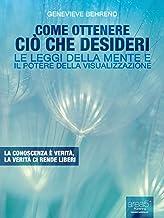 Come ottenere ciò che desideri. Le leggi della mente e il potere della visualizzazione (Self-Help e Scienza della Mente) (Italian Edition)