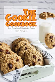 The Cookie Cookbook: Enjoy These Lush 30 Easy Cookie Recipes