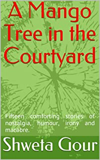 A Mango Tree in the Courtyard: Fifteen comforting stories of nostalgia, humour, irony and macabre.