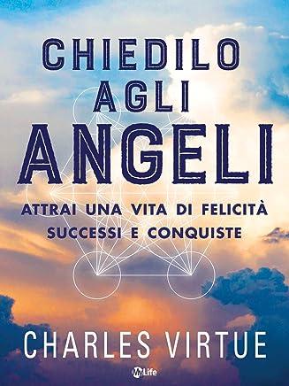 Chiedilo agli Angeli: Attai un vita di felicità, successi e conquiste con laiuto del cielo