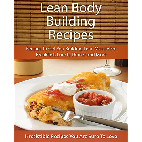 Lean Body Building Recipes: Recipes To Get You Building Lean Muscle For Breakfast, Lunch, Dinner and More (The Easy Recipe)