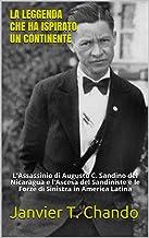 LA LEGGENDA CHE HA ISPIRATO UN CONTINENTE: L'Assassinio di Augusto C. Sandino del Nicaragua e l'Ascesa del Sandiniste e le...
