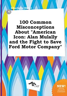 100 Common Misconceptions about American Icon: Alan Mulally and the Fight to Save Ford Motor Company