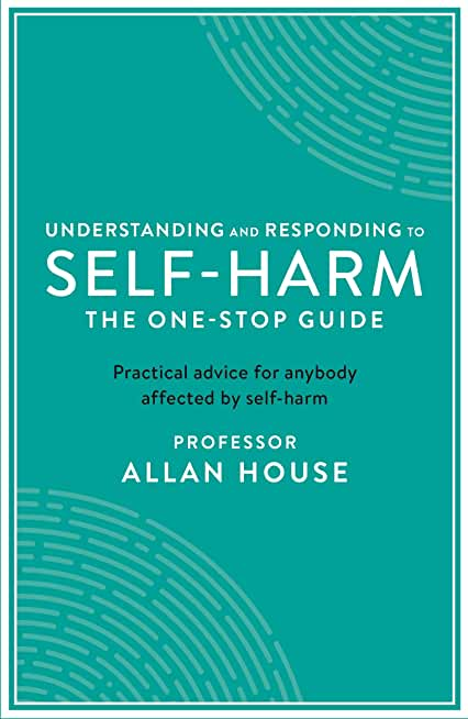 Understanding and Responding to Self-Harm: The One Stop Guide: Practical Advice for Anybody Affected by Self-Harm