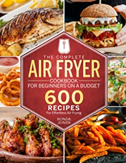 The Complete Air Fryer Cookbook for Beginners On A Budget: 600 Recipes For Effortless Air Frying