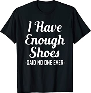 I Have Enough Shoes Said No One Ever Shoe Hoarder T-Shirt