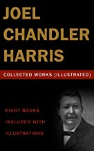 Joel Chandler Harris: Collected Works (Illustrated): (Little Mr. Thimblefinger And His Queer Country, Uncle Remus And Brer Rabbit, Free Joe And Other Georgian Sketches, Gabriel Tolliver, etc...)